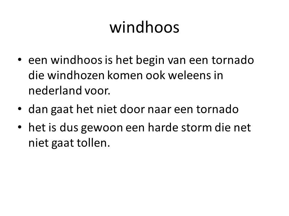 windhoos een windhoos is het begin van een tornado die windhozen komen ook weleens in nederland voor. dan gaat het niet door naar een tornado het is d