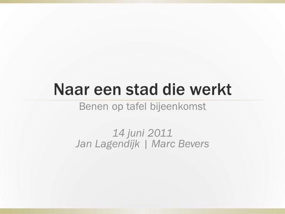 Naar een stad die werkt Benen op tafel bijeenkomst 14 juni 2011 Jan Lagendijk | Marc Bevers