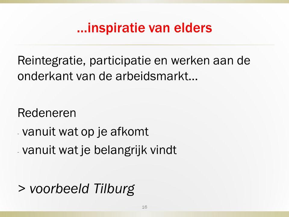 …inspiratie van elders Reintegratie, participatie en werken aan de onderkant van de arbeidsmarkt… Redeneren - vanuit wat op je afkomt - vanuit wat je belangrijk vindt > voorbeeld Tilburg 16