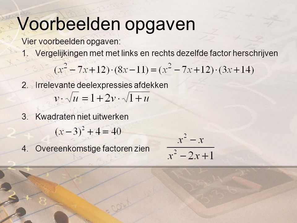 Voorbeelden opgaven Vier voorbeelden opgaven: 1.Vergelijkingen met met links en rechts dezelfde factor herschrijven 2.Irrelevante deelexpressies afdekken 3.Kwadraten niet uitwerken 4.Overeenkomstige factoren zien
