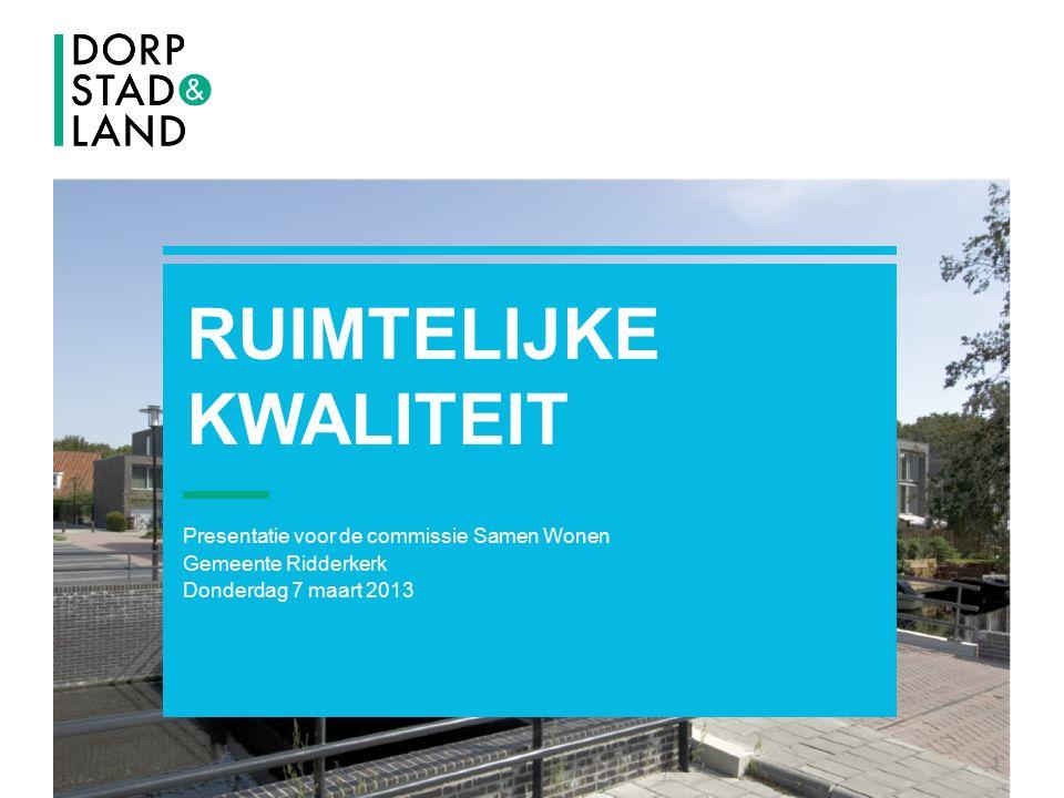 RUIMTELIJKE KWALITEIT Presentatie voor de commissie Samen Wonen Gemeente Ridderkerk Donderdag 7 maart 2013 1