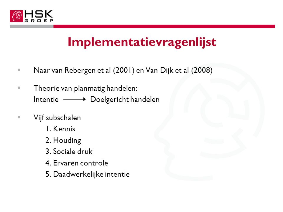 Implementatievragenlijst  Naar van Rebergen et al (2001) en Van Dijk et al (2008)  Theorie van planmatig handelen: Intentie Doelgericht handelen  Vijf subschalen 1.