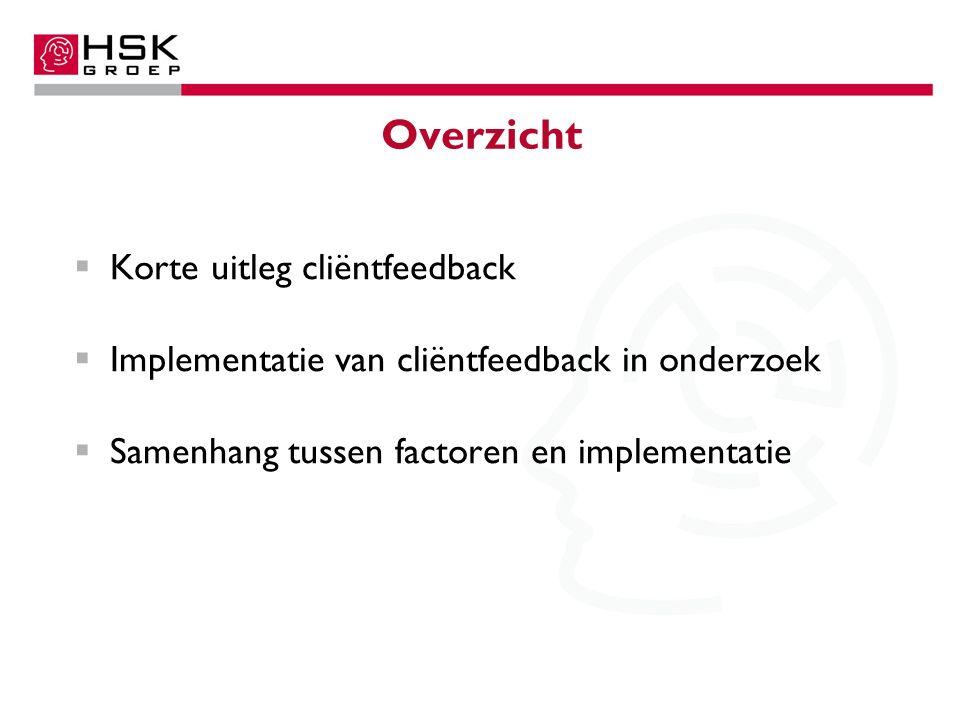 Overzicht  Korte uitleg cliëntfeedback  Implementatie van cliëntfeedback in onderzoek  Samenhang tussen factoren en implementatie