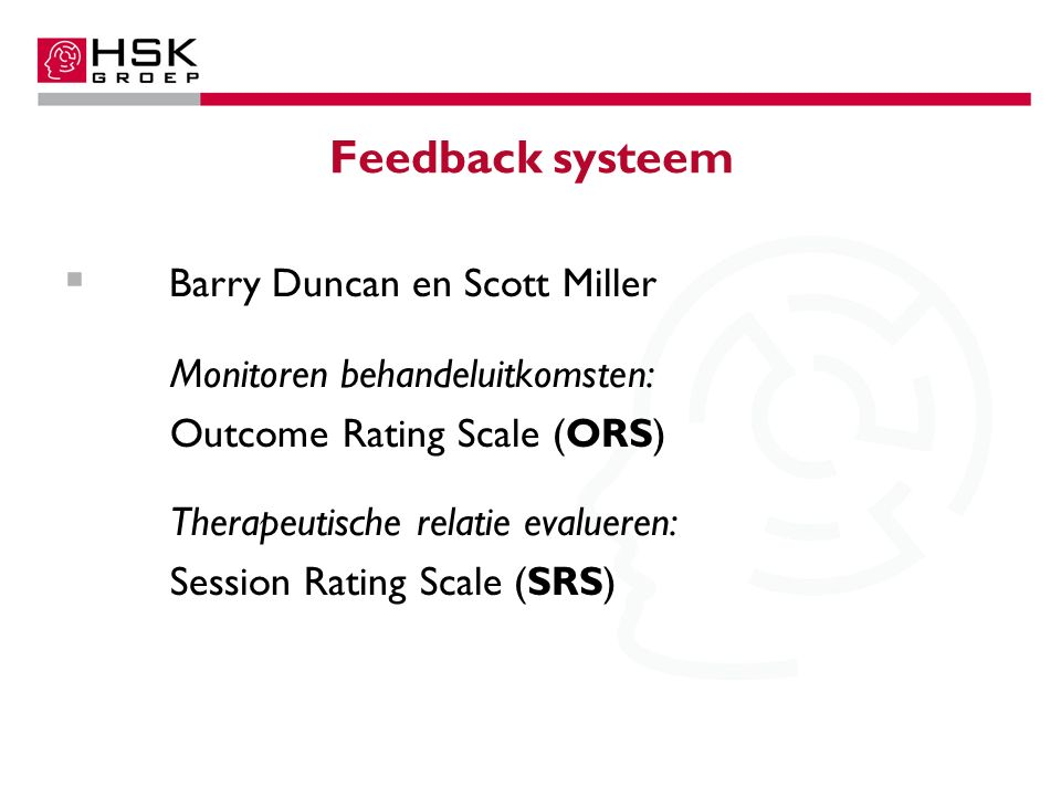 Feedback systeem  Barry Duncan en Scott Miller Monitoren behandeluitkomsten: Outcome Rating Scale (ORS) Therapeutische relatie evalueren: Session Rating Scale (SRS)
