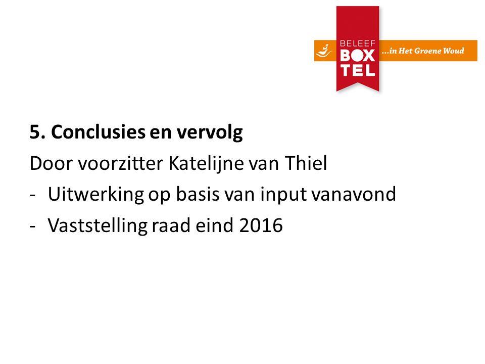 5. Conclusies en vervolg Door voorzitter Katelijne van Thiel -Uitwerking op basis van input vanavond -Vaststelling raad eind 2016