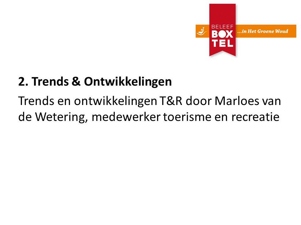 2. Trends & Ontwikkelingen Trends en ontwikkelingen T&R door Marloes van de Wetering, medewerker toerisme en recreatie