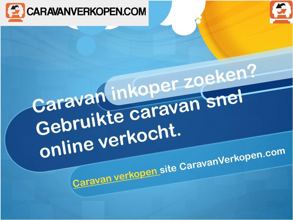 Caravan inkoper zoeken.Gebruikte caravan snel online verkocht.