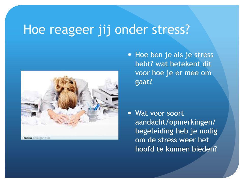 Hoe reageer jij onder stress. Hoe ben je als je stress hebt.
