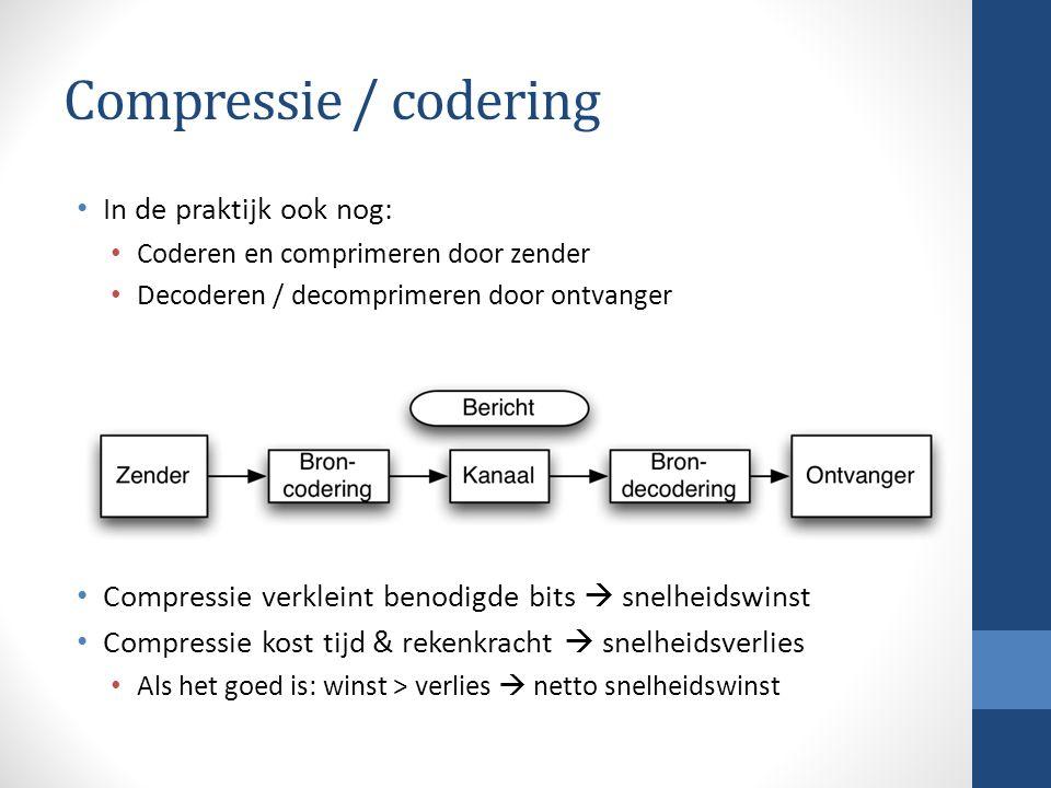 Compressie / codering In de praktijk ook nog: Coderen en comprimeren door zender Decoderen / decomprimeren door ontvanger Compressie verkleint benodigde bits  snelheidswinst Compressie kost tijd & rekenkracht  snelheidsverlies Als het goed is: winst > verlies  netto snelheidswinst