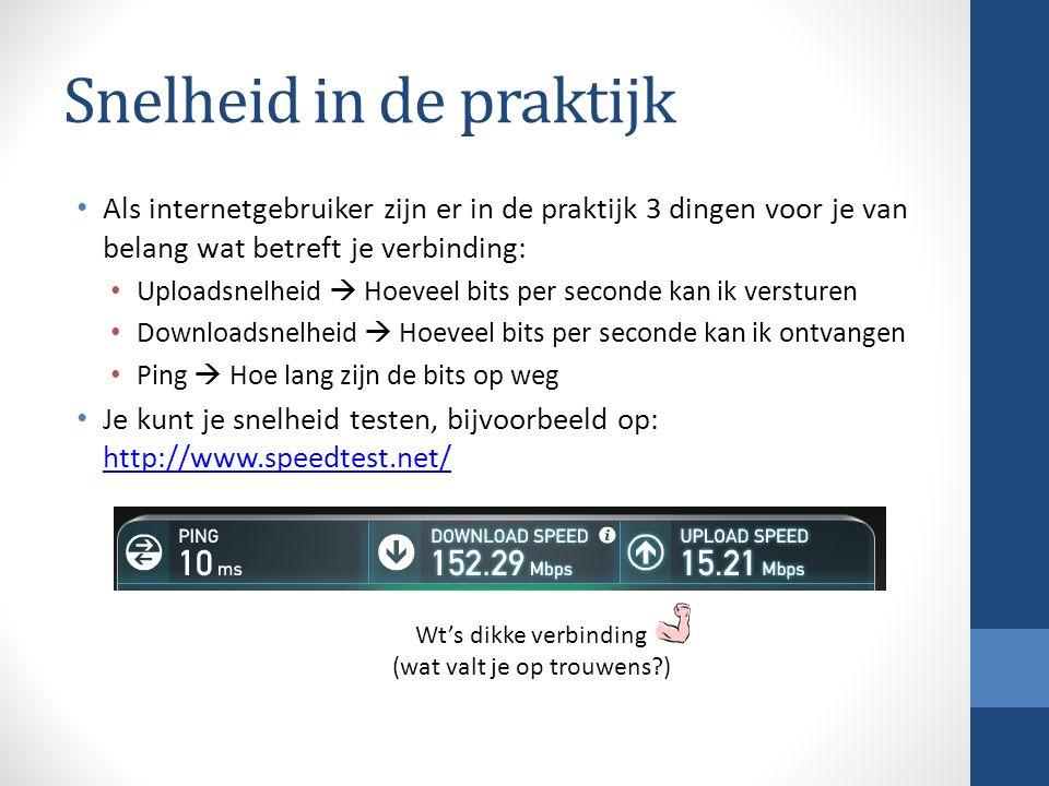 Snelheid in de praktijk Als internetgebruiker zijn er in de praktijk 3 dingen voor je van belang wat betreft je verbinding: Uploadsnelheid  Hoeveel bits per seconde kan ik versturen Downloadsnelheid  Hoeveel bits per seconde kan ik ontvangen Ping  Hoe lang zijn de bits op weg Je kunt je snelheid testen, bijvoorbeeld op: http://www.speedtest.net/ http://www.speedtest.net/ Wt's dikke verbinding (wat valt je op trouwens?)