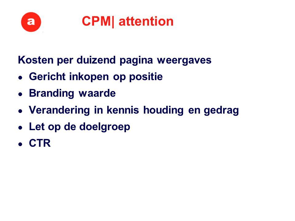 CPM| attention Kosten per duizend pagina weergaves Gericht inkopen op positie Branding waarde Verandering in kennis houding en gedrag Let op de doelgroep CTR