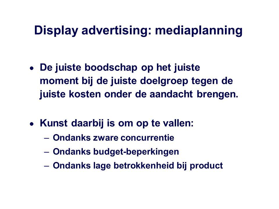 Display advertising: mediaplanning De juiste boodschap op het juiste moment bij de juiste doelgroep tegen de juiste kosten onder de aandacht brengen.