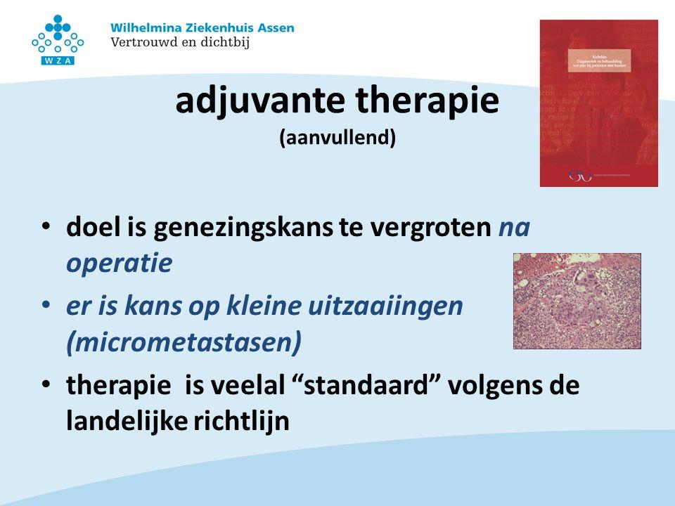 adjuvante therapie (aanvullend) doel is genezingskans te vergroten na operatie er is kans op kleine uitzaaiingen (micrometastasen) therapie is veelal standaard volgens de landelijke richtlijn