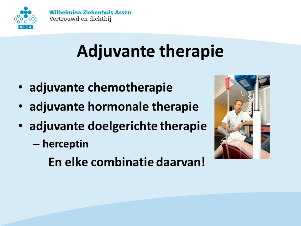 Adjuvante therapie adjuvante chemotherapie adjuvante hormonale therapie adjuvante doelgerichte therapie – herceptin En elke combinatie daarvan!