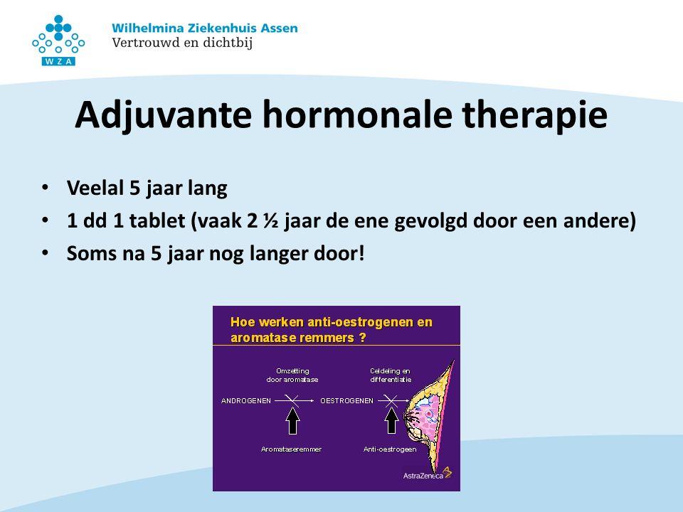 Adjuvante hormonale therapie Veelal 5 jaar lang 1 dd 1 tablet (vaak 2 ½ jaar de ene gevolgd door een andere) Soms na 5 jaar nog langer door!