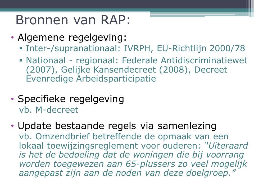 Bronnen van RAP: Algemene regelgeving:  Inter-/supranationaal: IVRPH, EU-Richtlijn 2000/78  Nationaal - regionaal: Federale Antidiscriminatiewet (2007), Gelijke Kansendecreet (2008), Decreet Evenredige Arbeidsparticipatie Specifieke regelgeving vb.