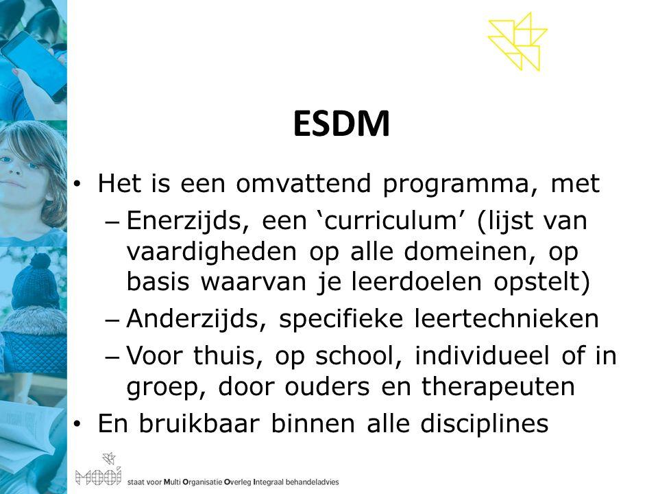 ESDM Het is een omvattend programma, met – Enerzijds, een 'curriculum' (lijst van vaardigheden op alle domeinen, op basis waarvan je leerdoelen opstelt) – Anderzijds, specifieke leertechnieken – Voor thuis, op school, individueel of in groep, door ouders en therapeuten En bruikbaar binnen alle disciplines
