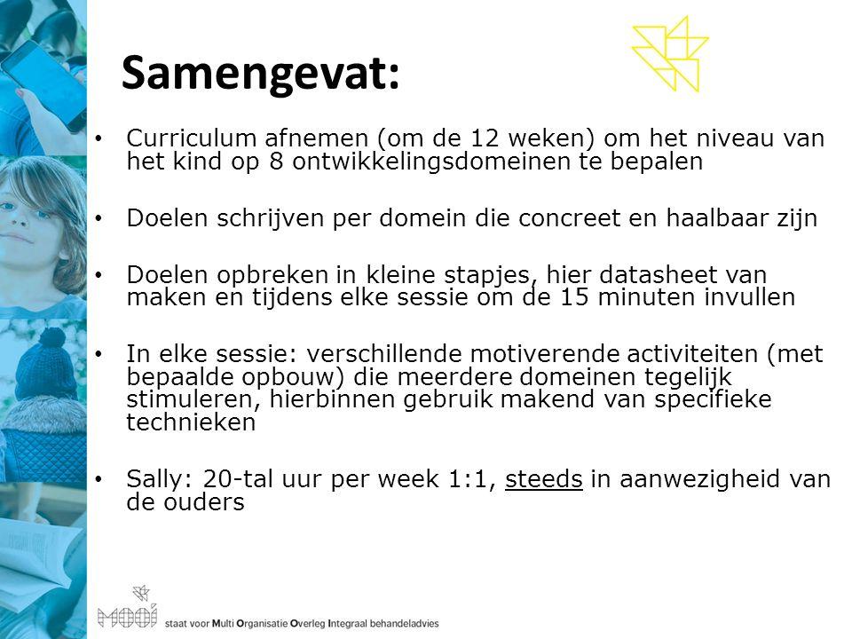 Samengevat: Curriculum afnemen (om de 12 weken) om het niveau van het kind op 8 ontwikkelingsdomeinen te bepalen Doelen schrijven per domein die concreet en haalbaar zijn Doelen opbreken in kleine stapjes, hier datasheet van maken en tijdens elke sessie om de 15 minuten invullen In elke sessie: verschillende motiverende activiteiten (met bepaalde opbouw) die meerdere domeinen tegelijk stimuleren, hierbinnen gebruik makend van specifieke technieken Sally: 20-tal uur per week 1:1, steeds in aanwezigheid van de ouders