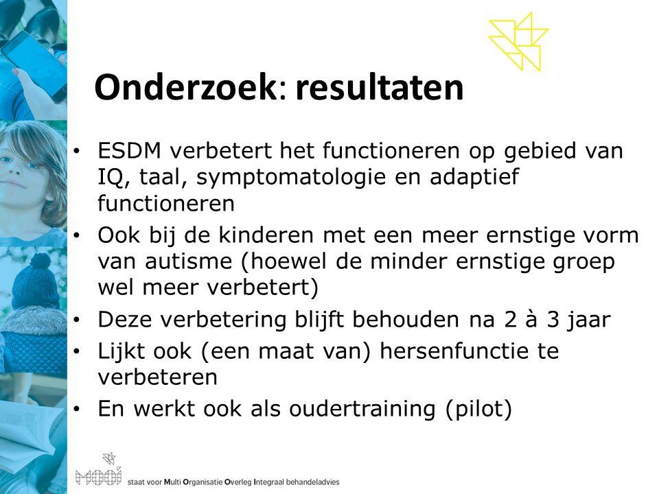 Onderzoek: resultaten ESDM verbetert het functioneren op gebied van IQ, taal, symptomatologie en adaptief functioneren Ook bij de kinderen met een meer ernstige vorm van autisme (hoewel de minder ernstige groep wel meer verbetert) Deze verbetering blijft behouden na 2 à 3 jaar Lijkt ook (een maat van) hersenfunctie te verbeteren En werkt ook als oudertraining (pilot)