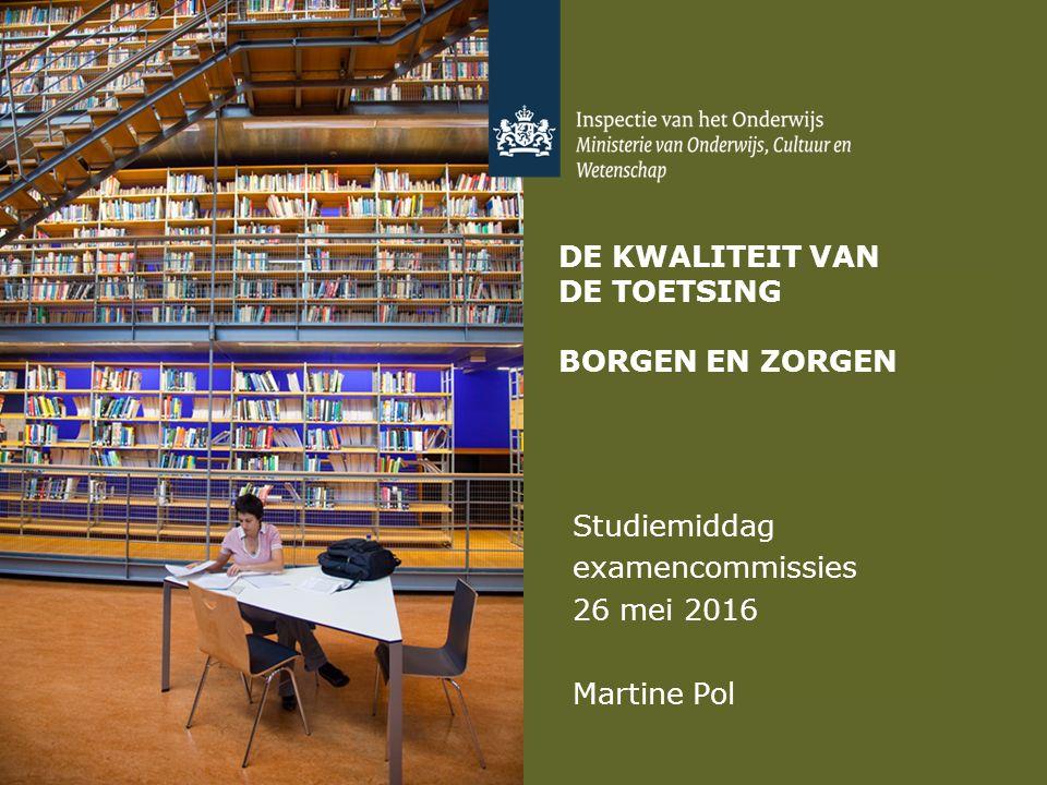 DE KWALITEIT VAN DE TOETSING BORGEN EN ZORGEN Studiemiddag examencommissies 26 mei 2016 Martine Pol