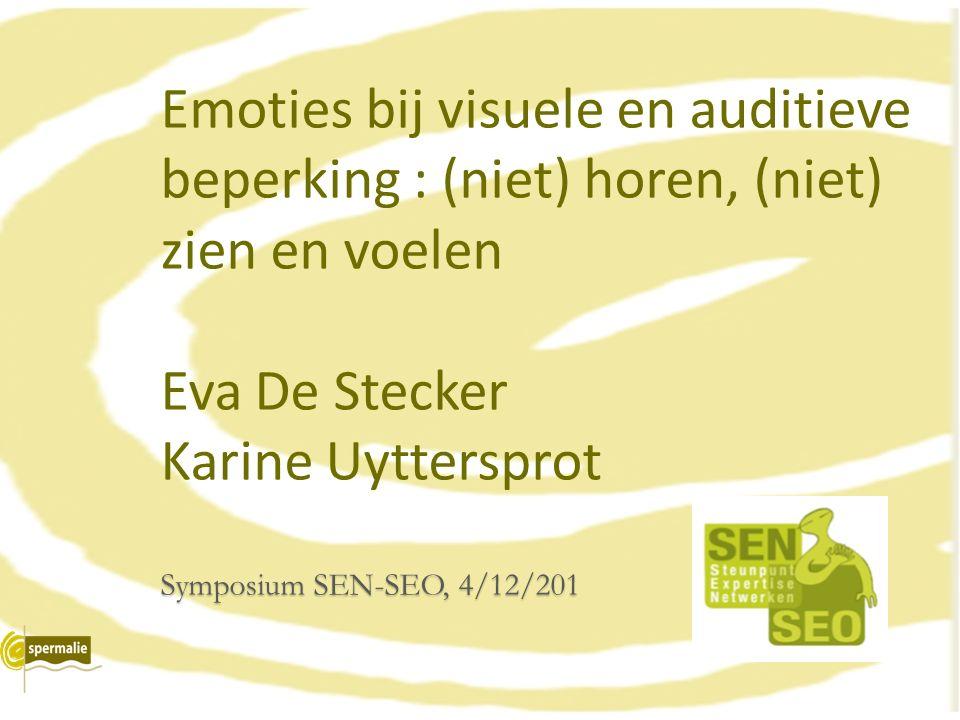 Symposium SEN-SEO, 4/12/201 Emoties bij visuele en auditieve beperking : (niet) horen, (niet) zien en voelen Eva De Stecker Karine Uyttersprot Symposi