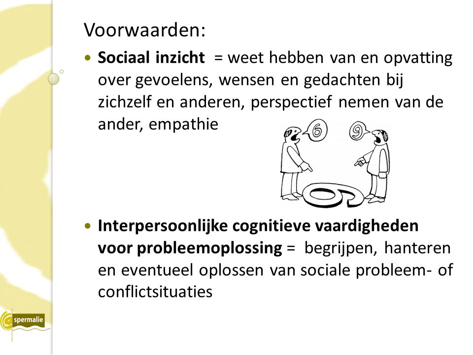 Voorwaarden: Sociaal inzicht = weet hebben van en opvatting over gevoelens, wensen en gedachten bij zichzelf en anderen, perspectief nemen van de ander, empathie Interpersoonlijke cognitieve vaardigheden voor probleemoplossing = begrijpen, hanteren en eventueel oplossen van sociale probleem- of conflictsituaties