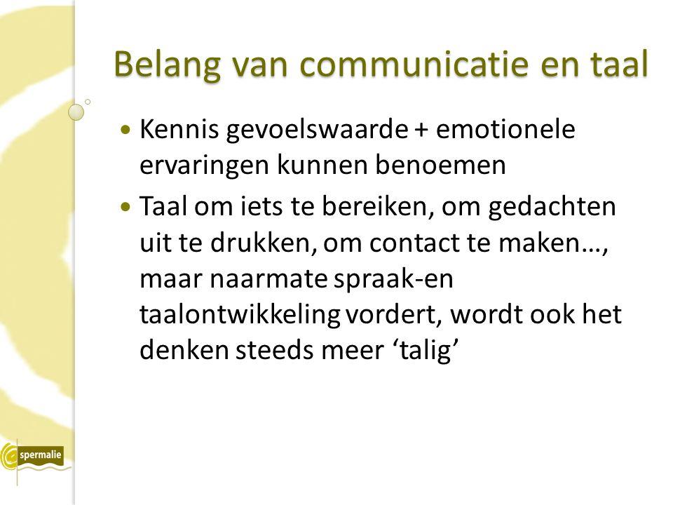 Belang van communicatie en taal Kennis gevoelswaarde + emotionele ervaringen kunnen benoemen Taal om iets te bereiken, om gedachten uit te drukken, om contact te maken…, maar naarmate spraak-en taalontwikkeling vordert, wordt ook het denken steeds meer 'talig'
