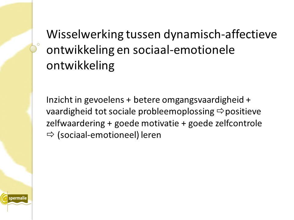 Wisselwerking tussen dynamisch-affectieve ontwikkeling en sociaal-emotionele ontwikkeling Inzicht in gevoelens + betere omgangsvaardigheid + vaardigheid tot sociale probleemoplossing  positieve zelfwaardering + goede motivatie + goede zelfcontrole  (sociaal-emotioneel) leren