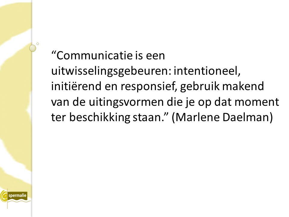 Communicatie is een uitwisselingsgebeuren: intentioneel, initiërend en responsief, gebruik makend van de uitingsvormen die je op dat moment ter beschikking staan. (Marlene Daelman)