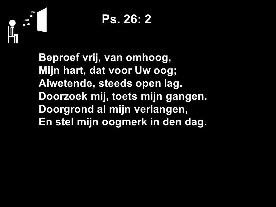 Ps. 26: 2 Beproef vrij, van omhoog, Mijn hart, dat voor Uw oog; Alwetende, steeds open lag.