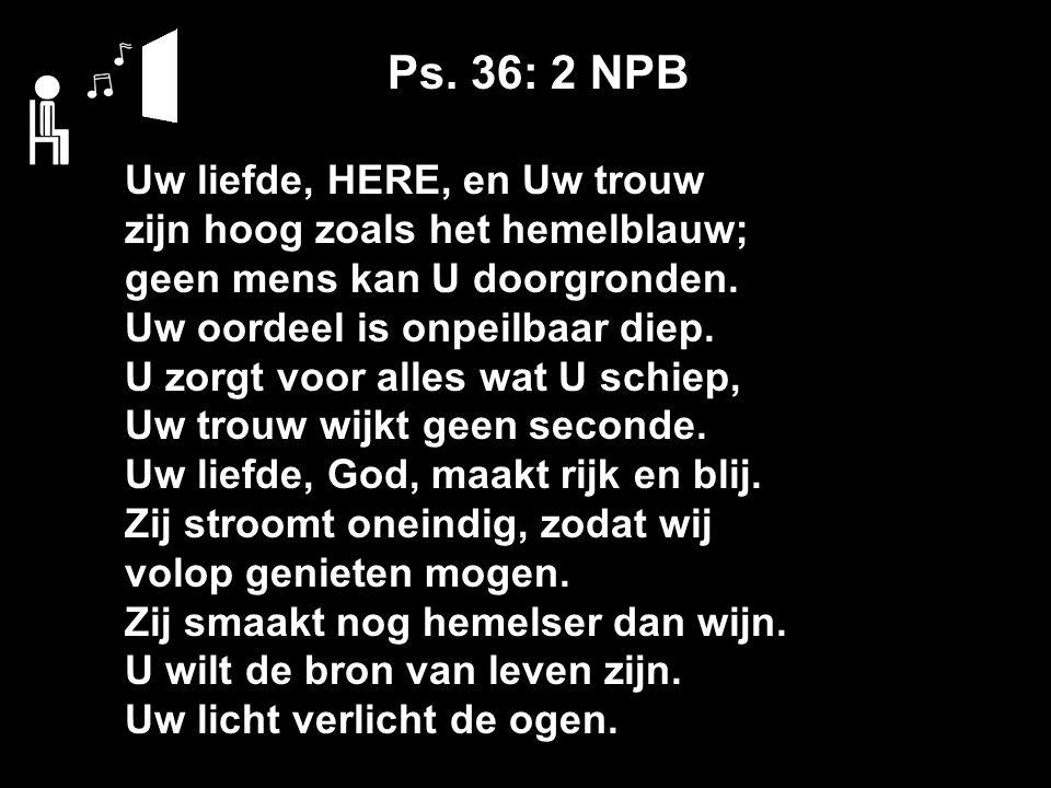 Ps. 36: 2 NPB Uw liefde, HERE, en Uw trouw zijn hoog zoals het hemelblauw; geen mens kan U doorgronden. Uw oordeel is onpeilbaar diep. U zorgt voor al