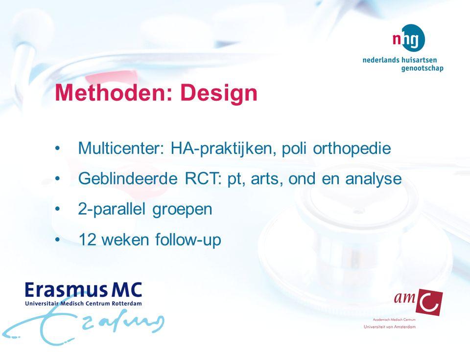 Methoden: Design Multicenter: HA-praktijken, poli orthopedie Geblindeerde RCT: pt, arts, ond en analyse 2-parallel groepen 12 weken follow-up