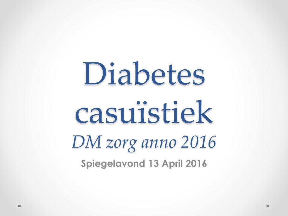 Diabetes casuïstiek DM zorg anno 2016 Spiegelavond 13 April 2016