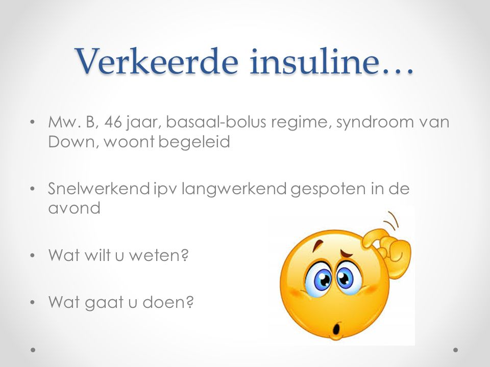 Verkeerde insuline… Mw. B, 46 jaar, basaal-bolus regime, syndroom van Down, woont begeleid Snelwerkend ipv langwerkend gespoten in de avond Wat wilt u