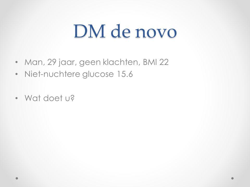 DM de novo Man, 29 jaar, geen klachten, BMI 22 Niet-nuchtere glucose 15.6 Wat doet u?