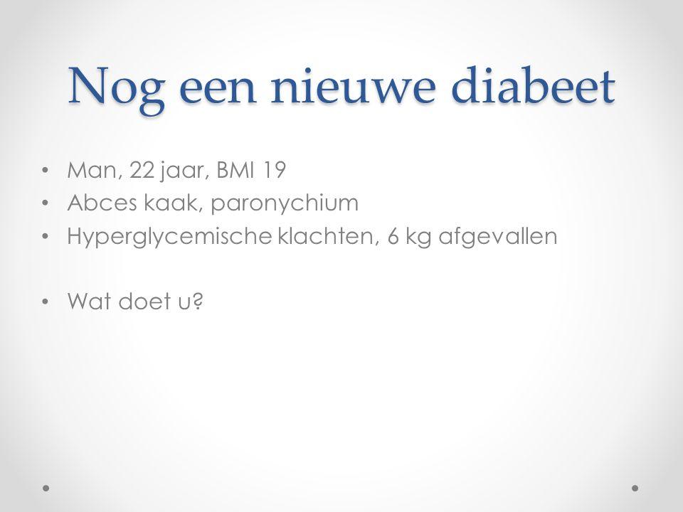 Nog een nieuwe diabeet Man, 22 jaar, BMI 19 Abces kaak, paronychium Hyperglycemische klachten, 6 kg afgevallen Wat doet u?