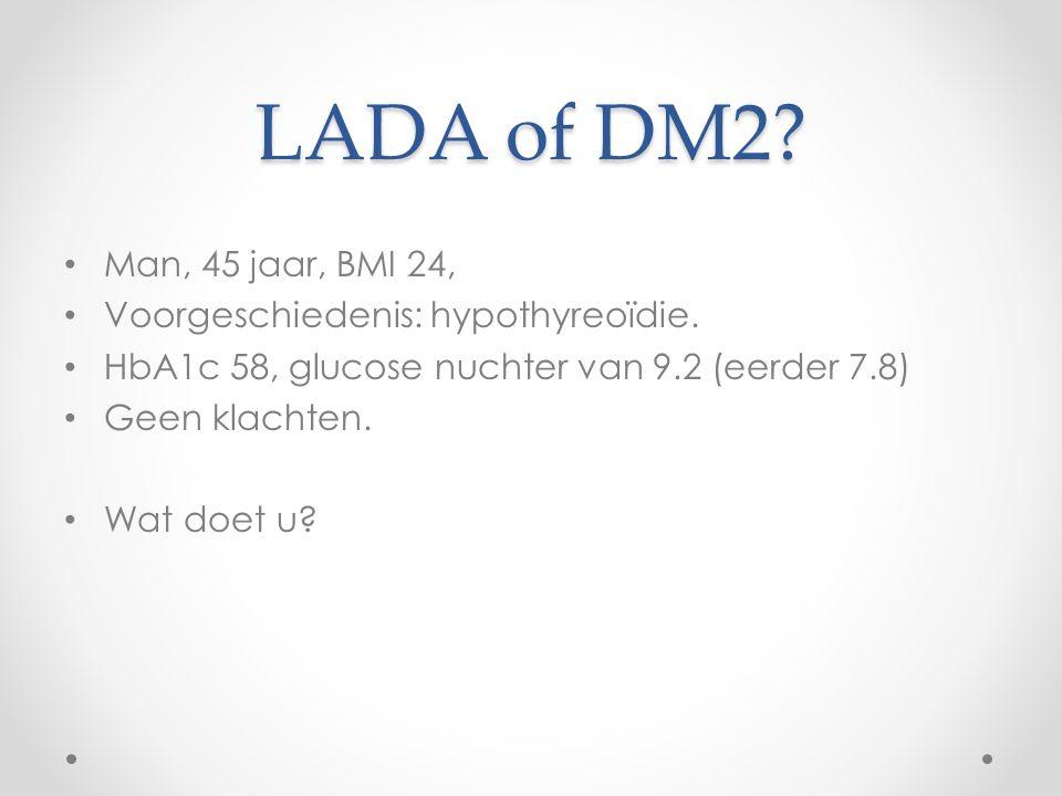 LADA of DM2? Man, 45 jaar, BMI 24, Voorgeschiedenis: hypothyreoïdie. HbA1c 58, glucose nuchter van 9.2 (eerder 7.8) Geen klachten. Wat doet u?