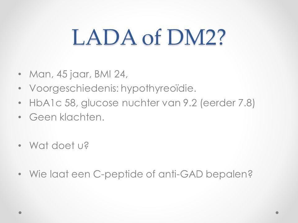 LADA of DM2? Man, 45 jaar, BMI 24, Voorgeschiedenis: hypothyreoïdie. HbA1c 58, glucose nuchter van 9.2 (eerder 7.8) Geen klachten. Wat doet u? Wie laa