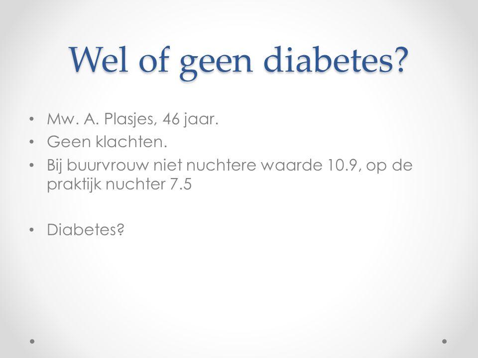 Wel of geen diabetes? Mw. A. Plasjes, 46 jaar. Geen klachten. Bij buurvrouw niet nuchtere waarde 10.9, op de praktijk nuchter 7.5 Diabetes?