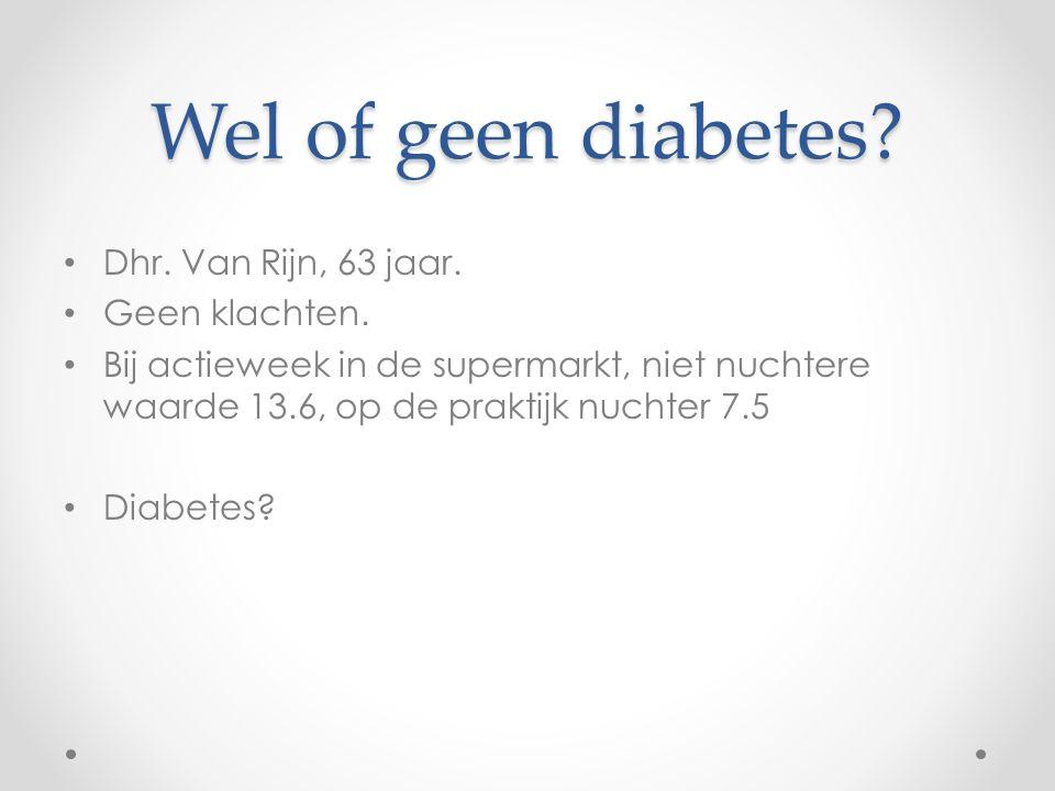 Wel of geen diabetes? Dhr. Van Rijn, 63 jaar. Geen klachten. Bij actieweek in de supermarkt, niet nuchtere waarde 13.6, op de praktijk nuchter 7.5 Dia
