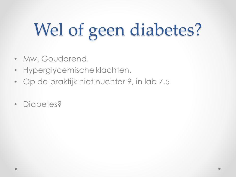 Wel of geen diabetes? Mw. Goudarend. Hyperglycemische klachten. Op de praktijk niet nuchter 9, in lab 7.5 Diabetes?