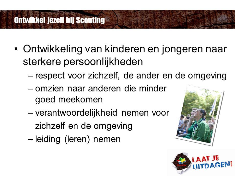 Ontwikkel jezelf bij Scouting Ontwikkeling van kinderen en jongeren naar sterkere persoonlijkheden –respect voor zichzelf, de ander en de omgeving –omzien naar anderen die minder goed meekomen –verantwoordelijkheid nemen voor zichzelf en de omgeving –leiding (leren) nemen