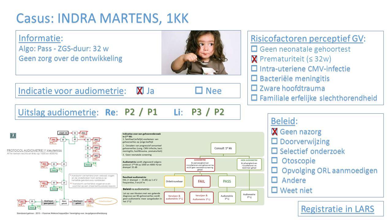 Casus: INDRA MARTENS, 1KK Informatie: Algo: Pass - ZGS-duur: 32 w Geen zorg over de ontwikkeling Risicofactoren perceptief GV:   Geen neonatale gehoortest  Prematuriteit (≤ 32w)  Intra-uteriene CMV-infectie  Bacteriële meningitis  Zware hoofdtrauma  Familiale erfelijke slechthorendheid Indicatie voor audiometrie:  Ja  Nee Uitslag audiometrie: Re: Li: Beleid:  Geen nazorg  Doorverwijzing  Selectief onderzoek  Otoscopie  Opvolging ORL aanmoedigen  Andere  Weet niet Registratie in LARS X X X P2 / P1 P3 / P2