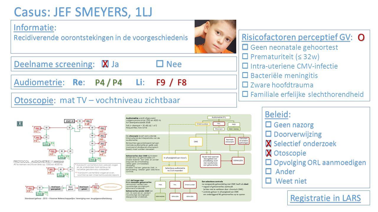 Casus: JEF SMEYERS, 1LJ – DEEL 2 (na 4 maanden) Informatie: Recidiverende oorontstekingen in de voorgeschiedenis Risicofactoren perceptief GV:   Geen neonatale gehoortest  Prematuriteit (≤ 32w)  Intra-uteriene CMV-infectie  Bacteriële meningitis  Zware hoofdtrauma  Familiale erfelijke slechthorendheid Audiometrie: Re: Li: Registratie in LARS Selectief onderzoek:  Ja  Nee Otoscopie: Otoscopie: mat TV – vochtniveau zichtbaar P4 / P4 Beleid:  Geen nazorg  Doorverwijzing  Selectief onderzoek  Otoscopie  Opvolging ORL aanmoedigen  Ander  Weet niet O