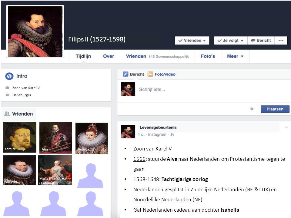 Filips II (1527-1598) Ontdekkinsreiziger Habsburger Zoon van Karel V 1566: stuurde Alva naar Nederlanden om Protestantisme tegen te gaan 1568-1648: Tachtigjarige oorlog Nederlanden gesplitst in Zuidelijke Nederlanden (BE & LUX) en Noordelijke Nederlanden (NE) Gaf Nederlanden cadeau aan dochter Isabella Alva Karel V Isabella Albrecht Maria Theresia van Oostenrijk