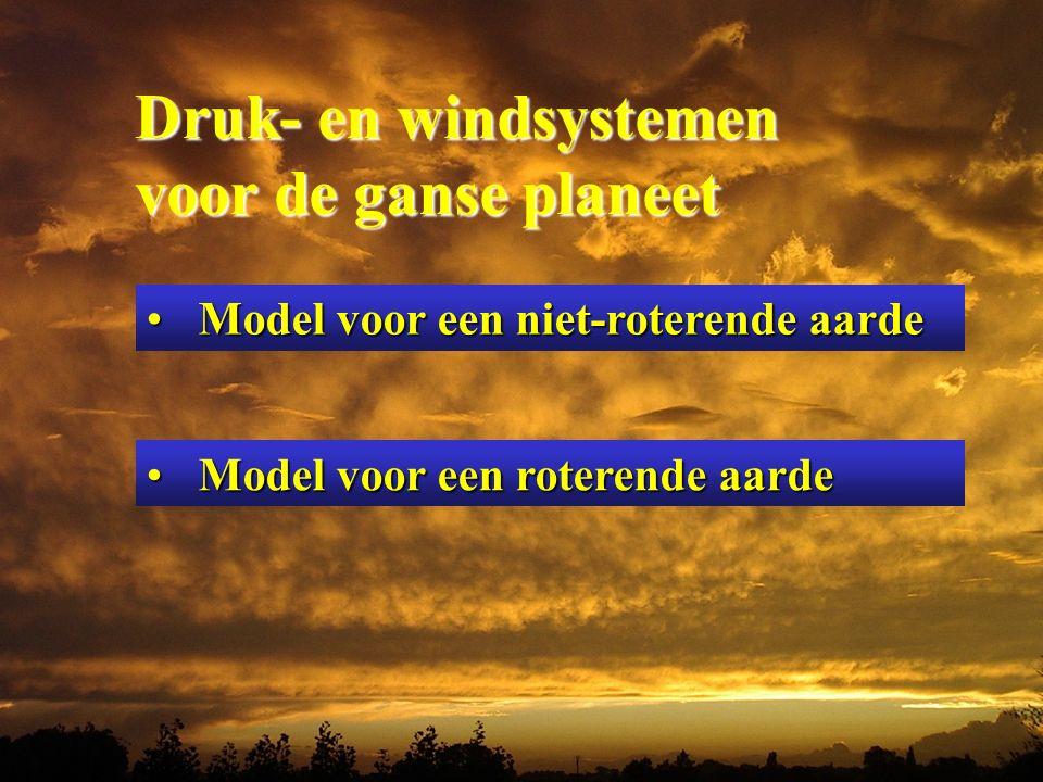 Druk- en windsystemen Druk- en windsystemen voor de ganse planeet voor de ganse planeet Model voor een niet-roterende aardeModel voor een niet-roterende aarde Model voor een roterende aardeModel voor een roterende aarde