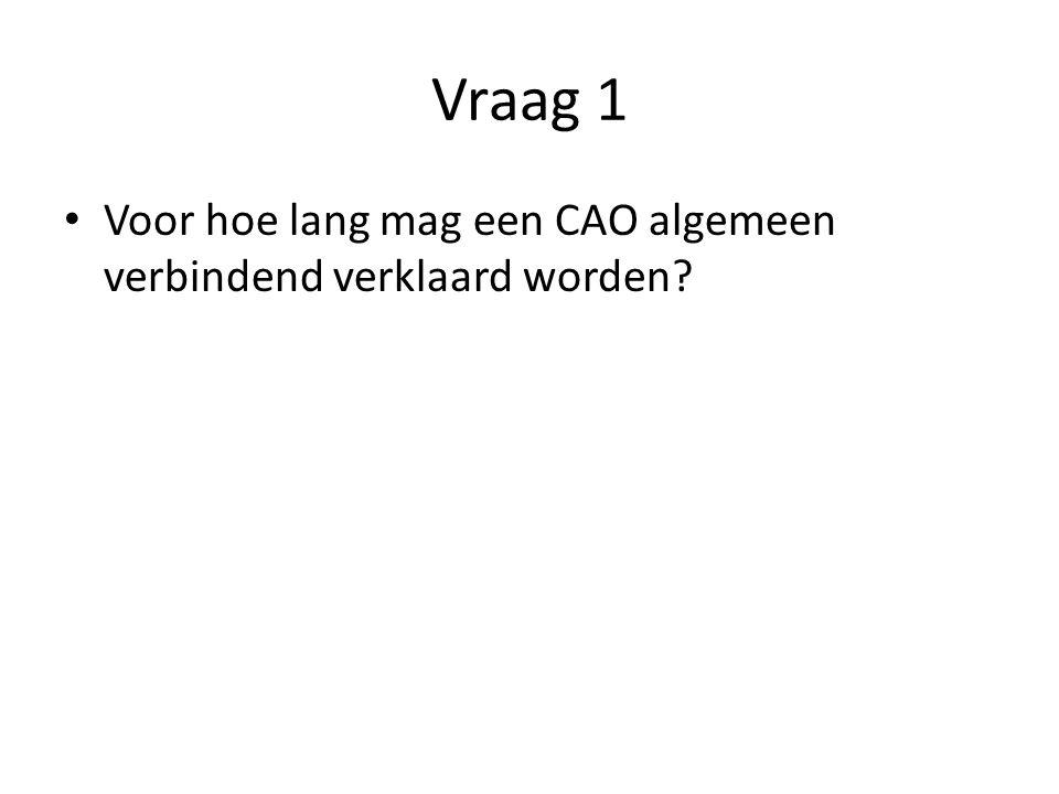 Vraag 1 Voor hoe lang mag een CAO algemeen verbindend verklaard worden?
