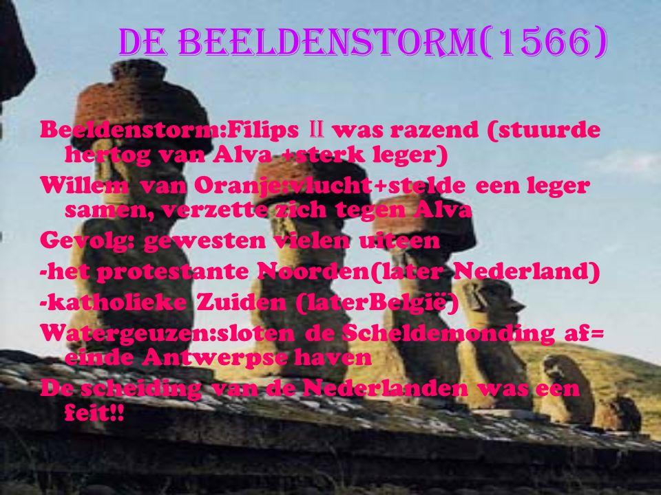 De Beeldenstorm(1566) Beeldenstorm:Filips II was razend (stuurde hertog van Alva +sterk leger) Willem van Oranje:vlucht+stelde een leger samen, verzette zich tegen Alva Gevolg: gewesten vielen uiteen -het protestante Noorden(later Nederland) -katholieke Zuiden (laterBelgië) Watergeuzen:sloten de Scheldemonding af= einde Antwerpse haven De scheiding van de Nederlanden was een feit!!