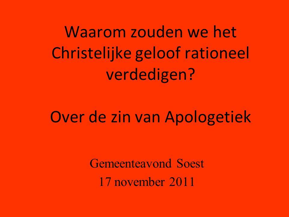 Waarom zouden we het Christelijke geloof rationeel verdedigen? Over de zin van Apologetiek Gemeenteavond Soest 17 november 2011