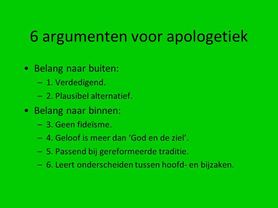 6 argumenten voor apologetiek Belang naar buiten: –1. Verdedigend. –2. Plausibel alternatief. Belang naar binnen: –3. Geen fideïsme. –4. Geloof is mee